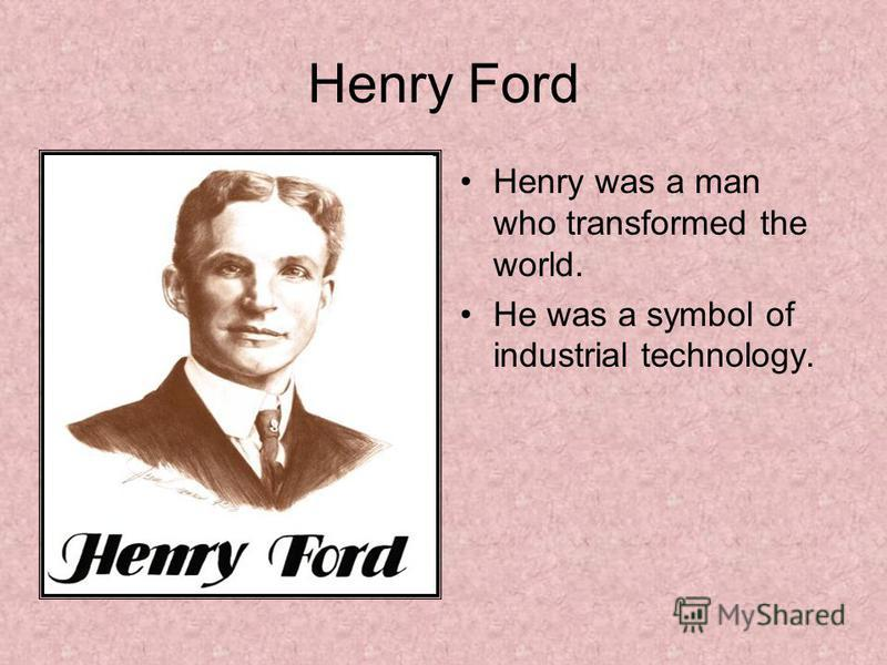 Henry Ford Henry was a man who transformed the world. He was a symbol of industrial technology.