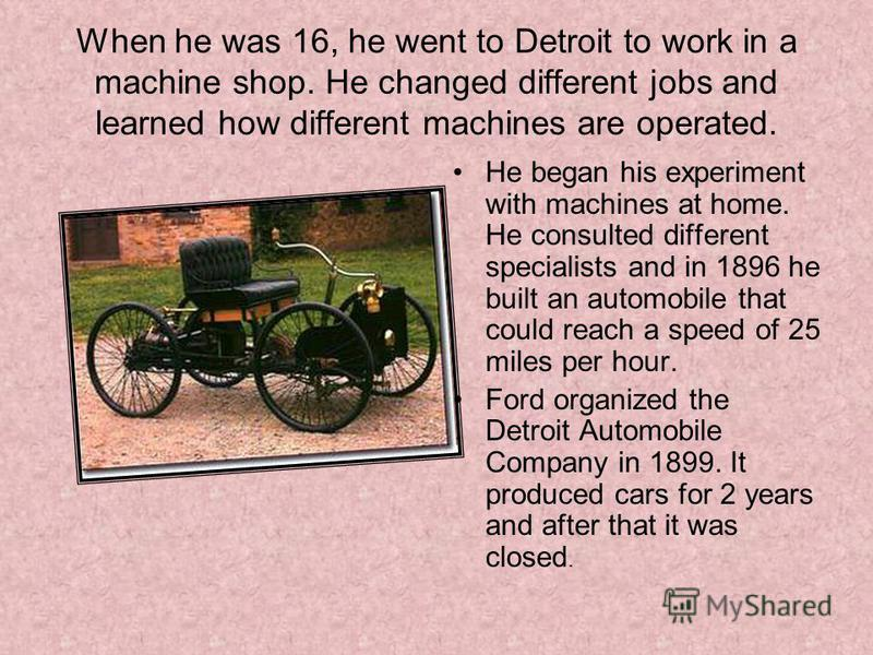 When he was 16, he went to Detroit to work in a machine shop. He changed different jobs and learned how different machines are operated. He began his experiment with machines at home. He consulted different specialists and in 1896 he built an automob