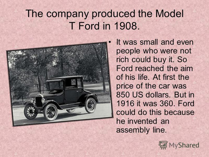 The company produced the Model T Ford in 1908. It was small and even people who were not rich could buy it. So Ford reached the aim of his life. At first the price of the car was 850 US dollars. But in 1916 it was 360. Ford could do this because he i