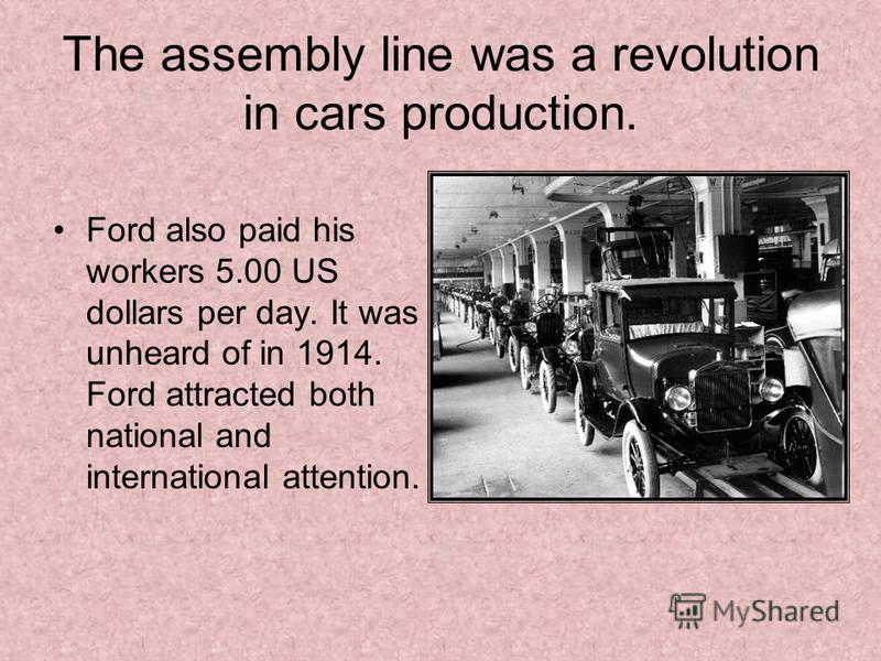 The assembly line was a revolution in cars production. Ford also paid his workers 5.00 US dollars per day. It was unheard of in 1914. Ford attracted both national and international attention.
