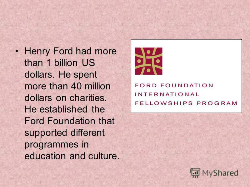 Henry Ford had more than 1 billion US dollars. He spent more than 40 million dollars on charities. He established the Ford Foundation that supported different programmes in education and culture.