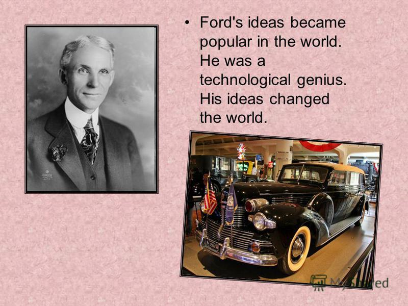 Ford's ideas became popular in the world. He was a technological genius. His ideas changed the world.