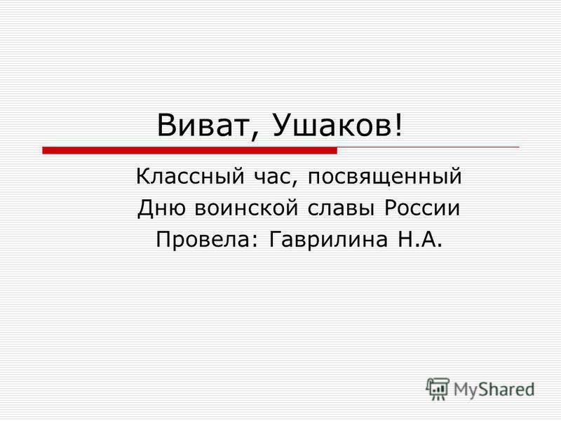 Виват, Ушаков! Классный час, посвященный Дню воинской славы России Провела: Гаврилина Н.А.