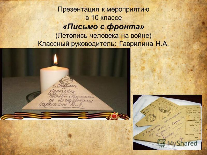 Презентация к мероприятию в 10 классе «Письмо с фронта» (Летопись человека на войне) Классный руководитель: Гаврилина Н.А.