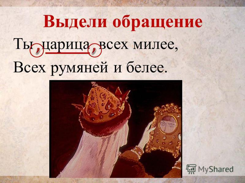 Выдели обращение Ты царица всех милее, Всех румяней и белее.