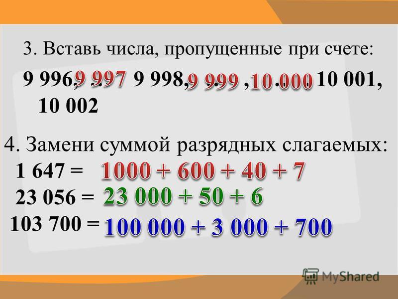 3. Вставь числа, пропущенные при счете: 9 996, … 9 998, …, …, 10 001, 10 002 4. Замени суммой разрядных слагаемых: 1 647 = 23 056 = 103 700 =