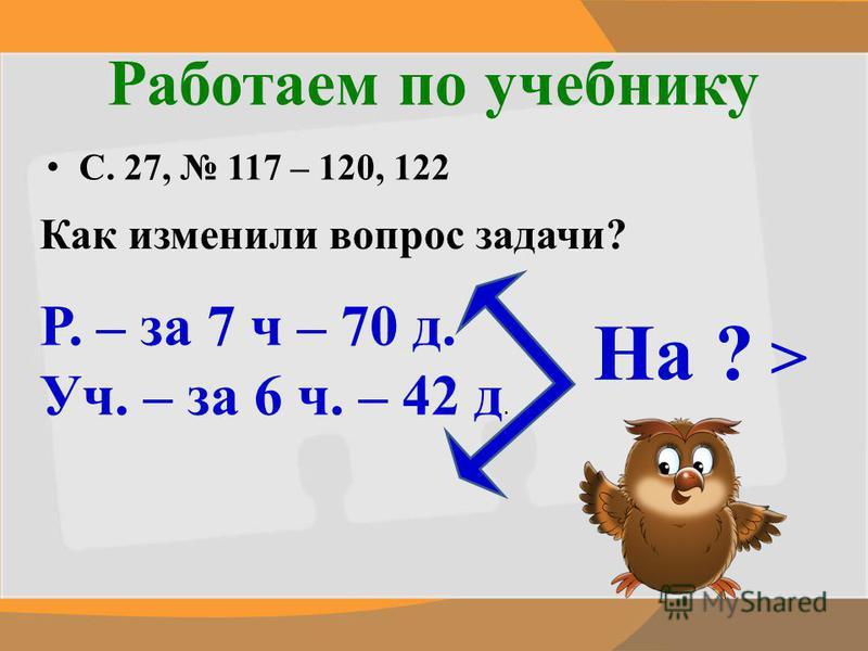 Работаем по учебнику С. 27, 117 – 120, 122 Как изменили вопрос задачи? Р. – за 7 ч – 70 д. Уч. – за 6 ч. – 42 д. На ? >