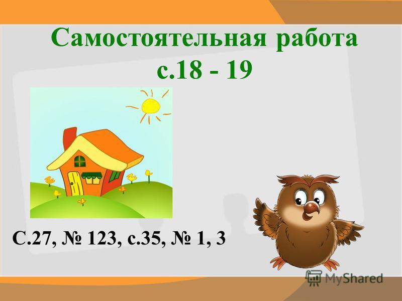 Самостоятельная работа с.18 - 19 С.27, 123, с.35, 1, 3