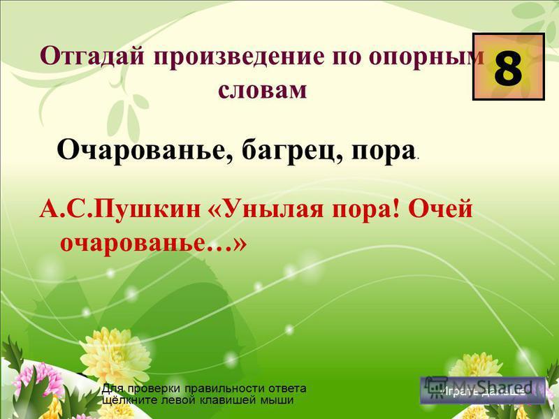 Отгадай произведение по опорным словам А.С.Пушкин «Унылая пора! Очей очарованье…» 8 Для проверки правильности ответа щёлкните левой клавишей мыши Играть дальше Очарованье, багрец, пора.