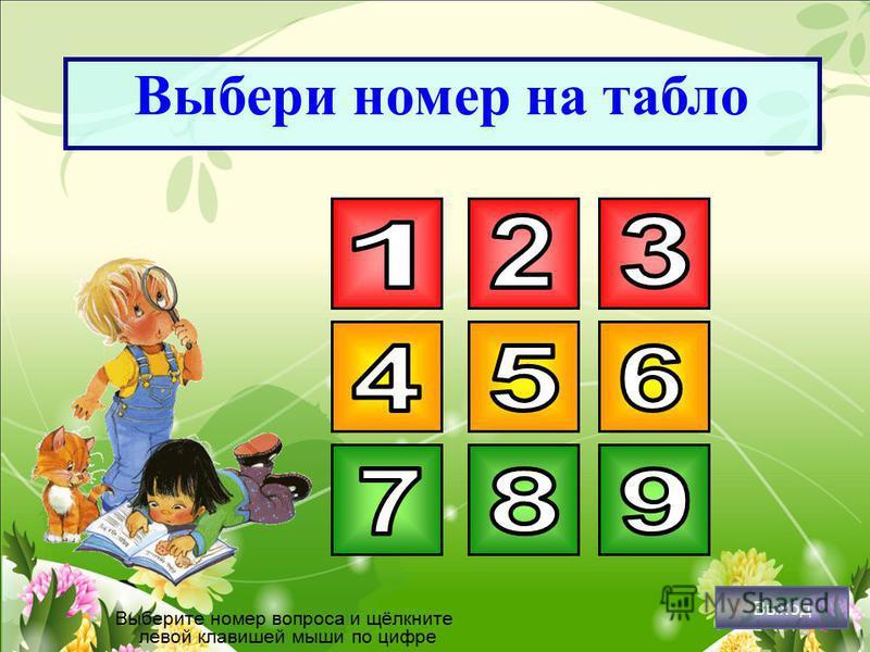 Выбери номер на табло Выберите номер вопроса и щёлкните левой клавишей мыши по цифре Выход