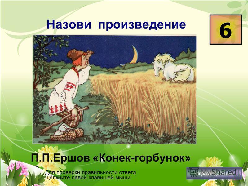 Назови произведение П.П.Ершов «Конек-горбунок» 6 Для проверки правильности ответа щёлкните левой клавишей мыши Играть дальше