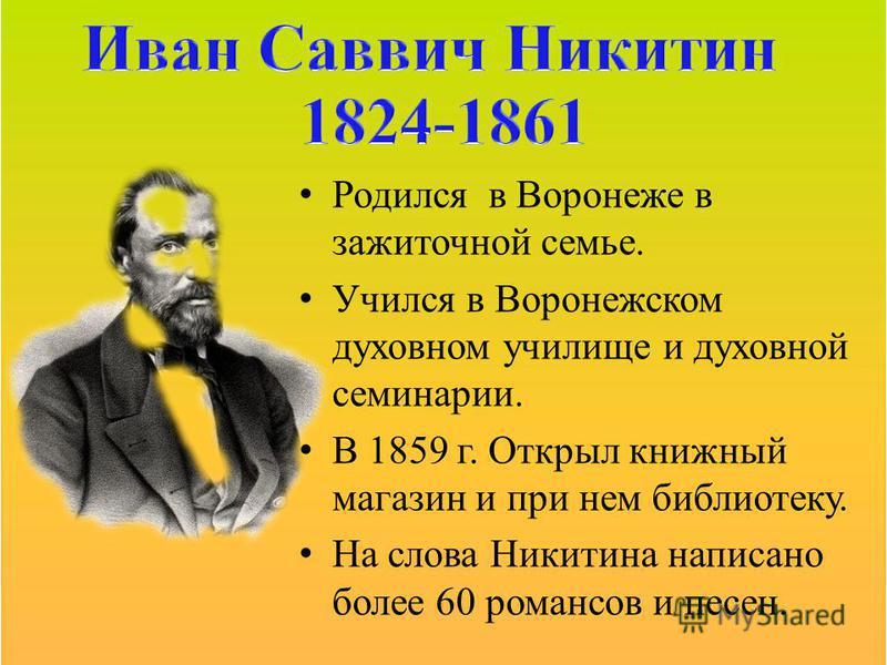 Родился в Воронеже в зажиточной семье. Учился в Воронежском духовном училище и духовной семинарии. В 1859 г. Открыл книжный магазин и при нем библиотеку. На слова Никитина написано более 60 романсов и песен.