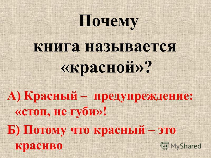Почему книга называется «красной»? А) Красный – предупреждение: «стоп, не губи»! Б) Потому что красный – это красиво