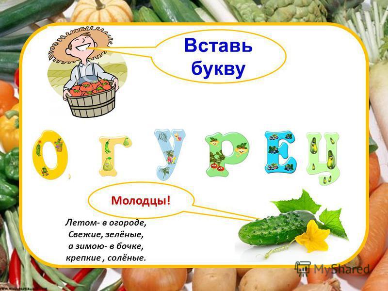 Вставь букву Молодцы! Л етом- в огороде, Свежие, зелёные, а зимою- в бочке, крепкие, солёные.