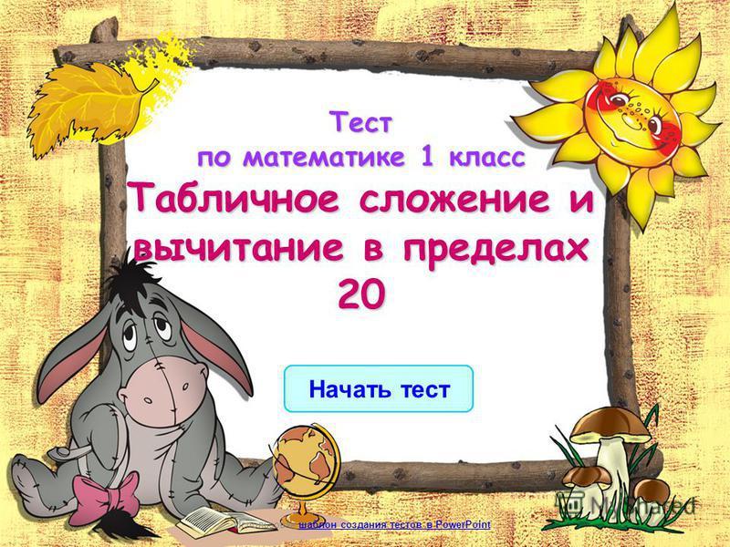 Начать тест Использован шаблон создания тестов в PowerPointшаблон создания тестов в PowerPoint Тест по математике 1 класс Табличное сложение и вычитание в пределах 20