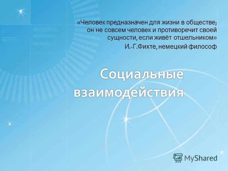 Социальные взаимодействия « Человек предназначен для жизни в обществе ; он не совсем человек и противоречит своей сущности, если живёт отшельником » И.- Г. Фихте, немецкий философ