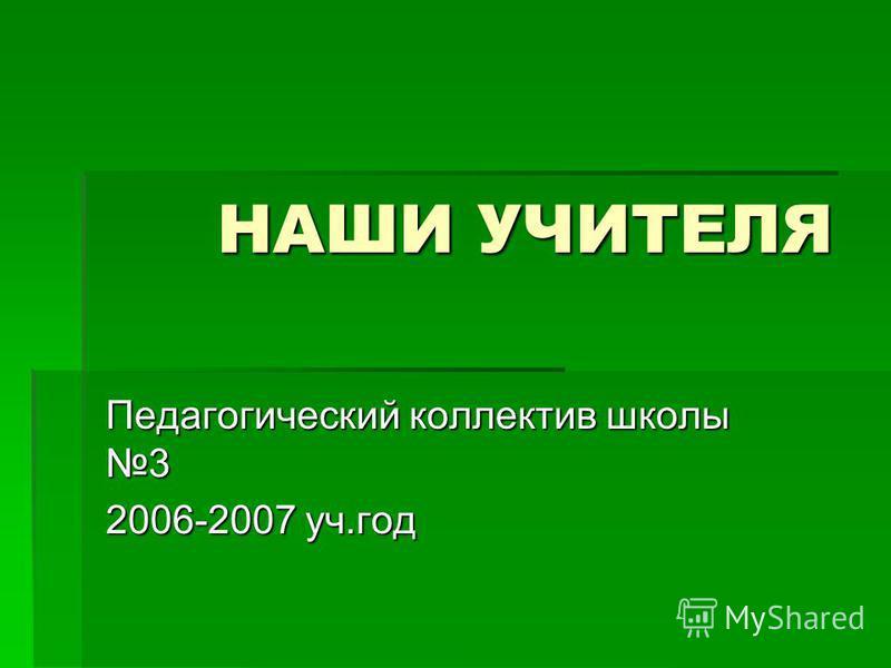 НАШИ УЧИТЕЛЯ НАШИ УЧИТЕЛЯ Педагогический коллектив школы 3 2006-2007 уч.год