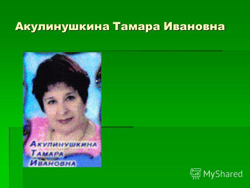 Акулинушкина Тамара Ивановна
