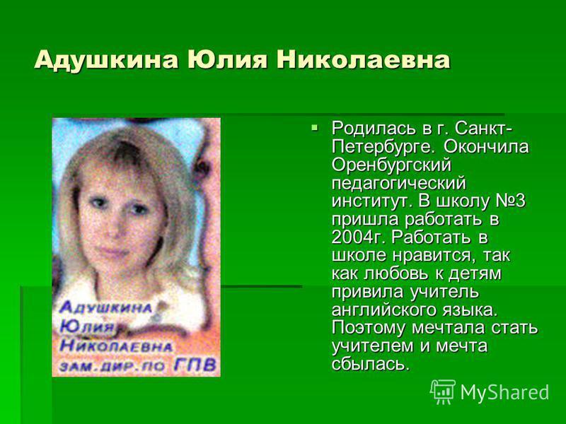 Адушкина Юлия Николаевна Родилась в г. Санкт- Петербурге. Окончила Оренбургский педагогический институт. В школу 3 пришла работать в 2004 г. Работать в школе нравится, так как любовь к детям привила учитель английского языка. Поэтому мечтала стать уч