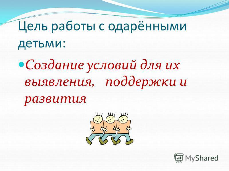 Цель работы с одарёнными детьми: Создание условий для их выявления, поддержки и развития