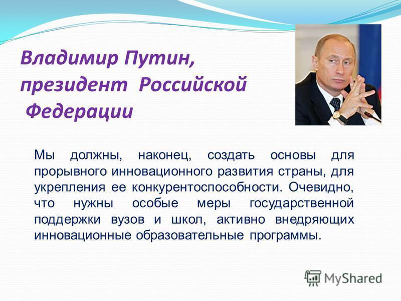 Владимир Путин, президент Российской Федерации Мы должны, наконец, создать основы для прорывного инновационного развития страны, для укрепления ее конкурентоспособности. Очевидно, что нужны особые меры государственной поддержки вузов и школ, активно