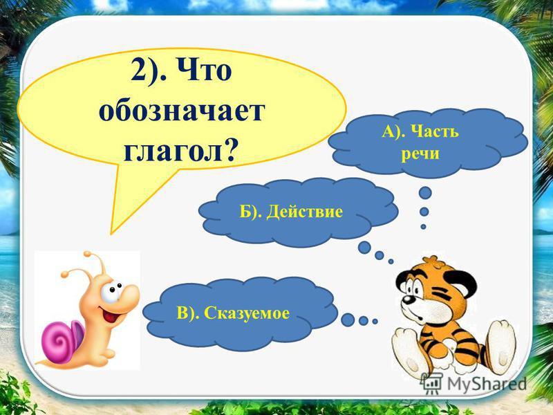 1). Что такое глагол? В). Сказуемое Б). Действие А).Часть речи