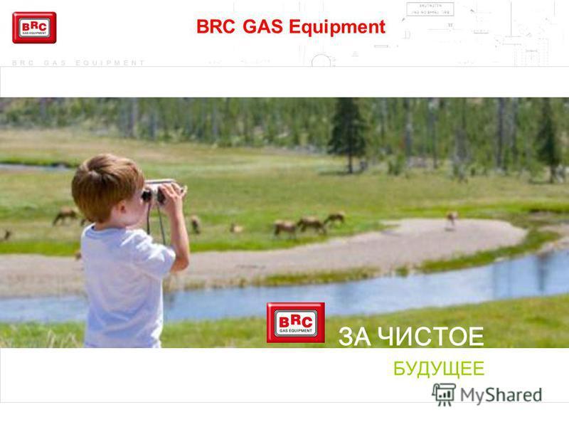 BRC GAS EQUIPMENT BRC GAS Equipment ЗА ЧИСТОЕ БУДУЩЕЕ
