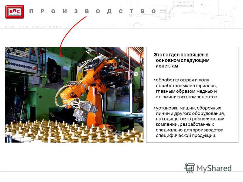 BRC GAS EQUIPMENT Этот отдел посвящен в основном следующим аспектам: обработка сырья и полу обработанных материалов, главным образом медных и алюминиевых компонентов. установка машин, сборочных линий и другого оборудования, находящегося в распоряжени