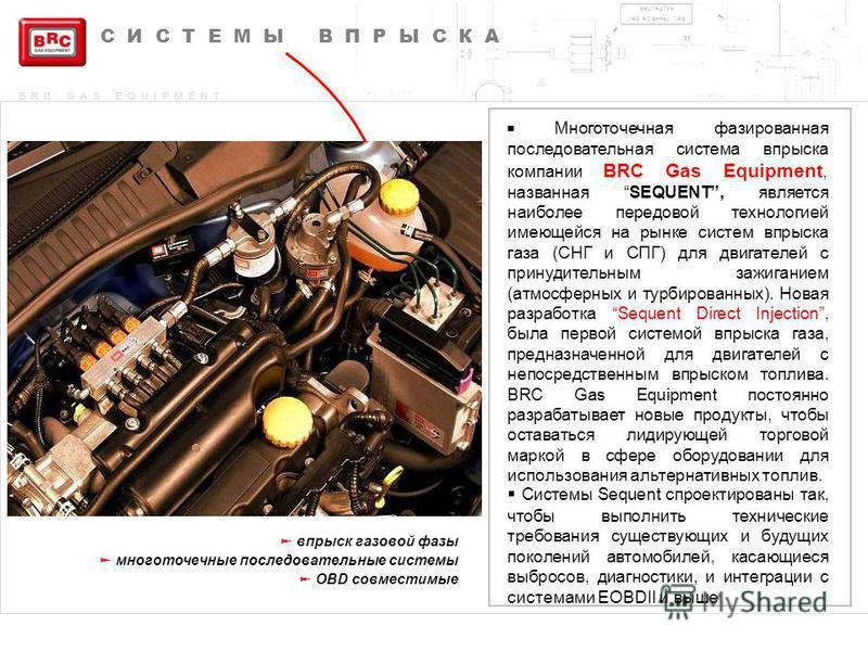 BRC GAS EQUIPMENT СИСТЕМЫ ВПРЫСКА впрыск газовой фазы многоточечные последовательные системы OBD совместимые Многоточечная фазированная последовательная система впрыска компании BRC Gas Equipment, названная SEQUENT, является наиболее передовой технол