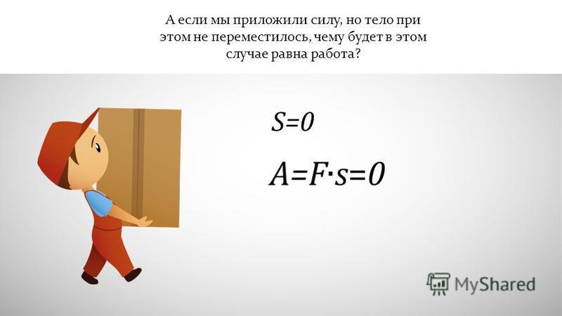 А если мы приложили силу, но тело при этом не переместилось, чему будет в этом случае равна работа? S=0