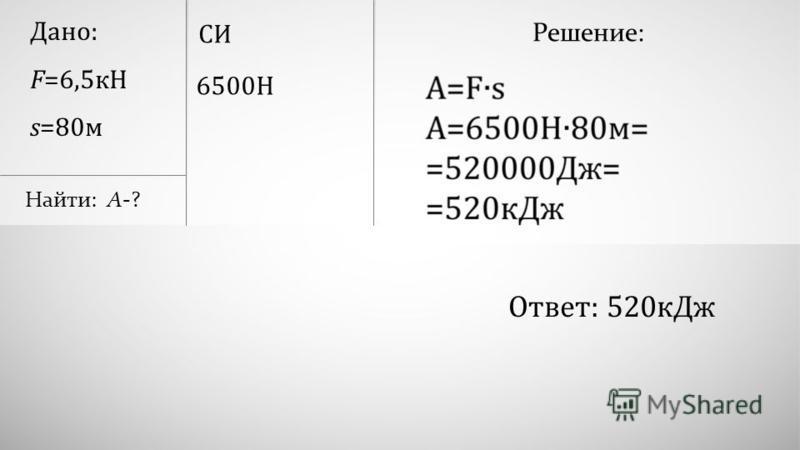 Дано: F=6,5 кН s=80 м Найти: А-? 6500Н СИ Решение: Ответ: 520 к Дж