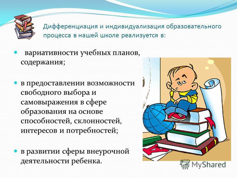 Дифференциация и индивидуализация образовательного процесса в нашей школе реализуется в: вариативности учебных планов, содержания; в предоставлении возможности свободного выбора и самовыражения в сфере образования на основе способностей, склонностей,