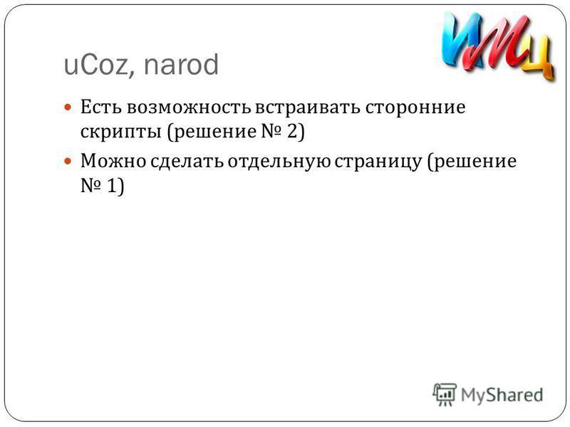 uCoz, narod Есть возможность встраивать сторонние скрипты ( решение 2) Можно сделать отдельную страницу ( решение 1)
