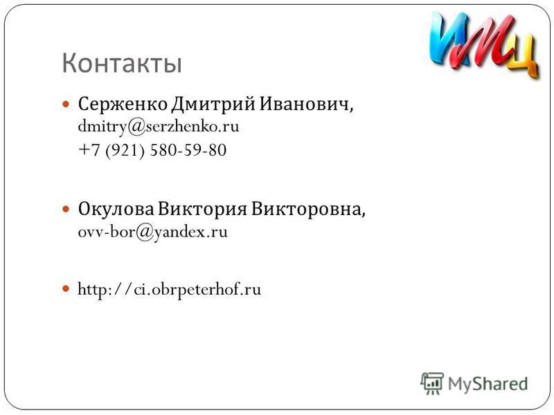Контакты Серженко Дмитрий Иванович, dmitry@serzhenko.ru +7 (921) 580-59-80 Окулова Виктория Викторовна, ovv-bor@yandex.ru http://ci.obrpeterhof.ru