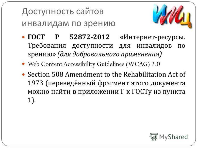 Доступность сайтов инвалидам по зрению ГОСТ Р 52872-2012 « Интернет - ресурсы. Требования доступности для инвалидов по зрению » ( для добровольного применения ) Web Content Accessibility Guidelines (WCAG) 2.0 Section 508 Amendment to the Rehabilitati