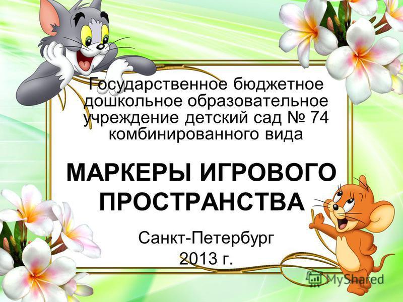 МАРКЕРЫ ИГРОВОГО ПРОСТРАНСТВА Государственное бюджетное дошкольное образовательное учреждение детский сад 74 комбинированного вида Санкт-Петербург 2013 г.