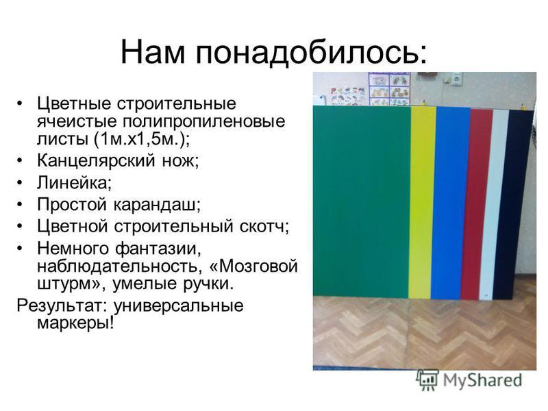 Нам понадобилось: Цветные строительные ячеистые полипропиленовые листы (1 м.х 1,5 м.); Канцелярский нож; Линейка; Простой карандаш; Цветной строительный скотч; Немного фантазии, наблюдательность, «Мозговой штурм», умелые ручки. Результат: универсальн