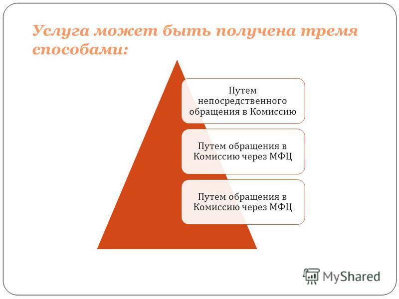 Услуга может быть получена тремя способами: Путем непосредственного обращения в Комиссию Путем обращения в Комиссию через МФЦ