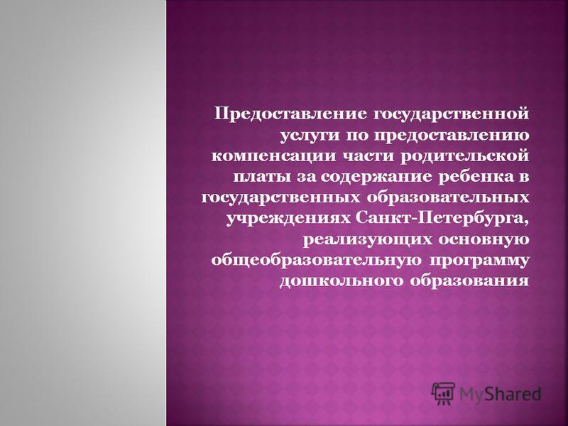 Предоставление государственной услуги по предоставлению компенсации части родительской платы за содержание ребенка в государственных образовательных учреждениях Санкт-Петербурга, реализующих основную общеобразовательную программу дошкольного образова