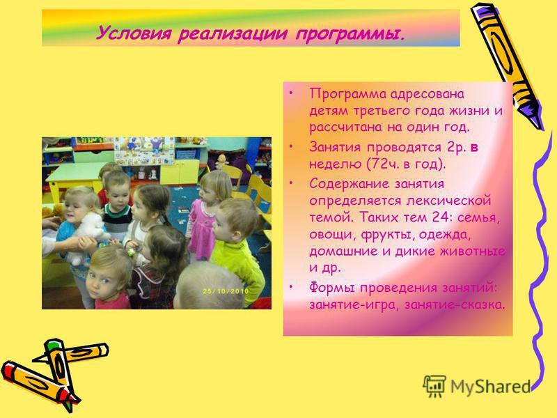 Условия реализации программы. Программа адресована детям третьего года жизни и рассчитана на один год. Занятия проводятся 2 р. в неделю (72 ч. в год). Содержание занятия определяется лексической темой. Таких тем 24: семья, овощи, фрукты, одежда, дома