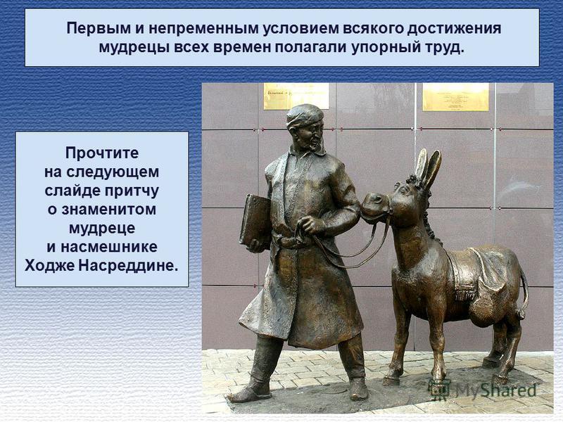 Первым и непременным условием всякого достижения мудрецы всех времен полагали упорный труд. Прочтите на следующем слайде притчу о знаменитом мудреце и насмешнике Ходже Насреддине.