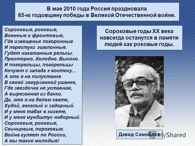 В мае 2010 года Россия праздновала 65-ю годовщину победы в Великой Отечественной войне. Сороковые, роковые, Военные и фронтовые, Где извещенья похоронные И перестуки эшелонные. Гудят накатанные рельсы. Просторно. Холодно. Высоко. И погорельцы, погоре
