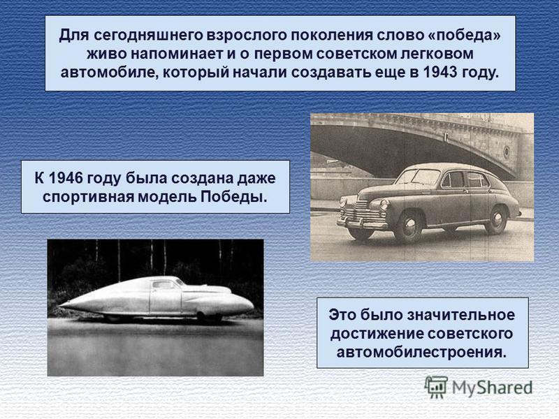 Для сегодняшнего взрослого поколения слово «победа» живо напоминает и о первом советском легковом автомобиле, который начали создавать еще в 1943 году. К 1946 году была создана даже спортивная модель Победы. Это было значительное достижение советског