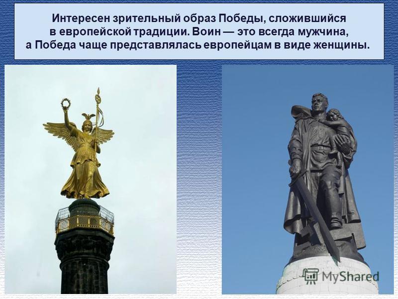 Интересен зрительный образ Победы, сложившийся в европейской традиции. Воин это всегда мужчина, а Победа чаще представлялась европейцам в виде женщины.
