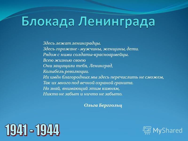 Здесь лежат ленинградцы. Здесь горожане - мужчины, женщины, дети. Рядом с ними солдаты-красноармейцы. Всею жизнью своею Они защищали тебя, Ленинград, Колыбель революции. Их имён благородных мы здесь перечислить не сможем, Так их много под вечной охра