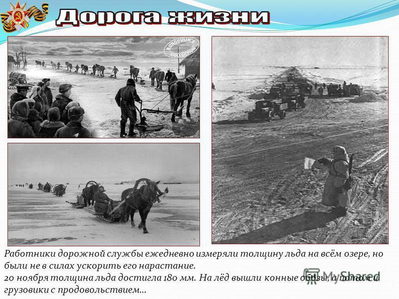 Работники дорожной службы ежедневно измеряли толщину льда на всём озере, но были не в силах ускорить его нарастание. 20 ноября толщина льда достигла 180 мм. На лёд вышли конные обозы, а потом и грузовики с продовольствием…
