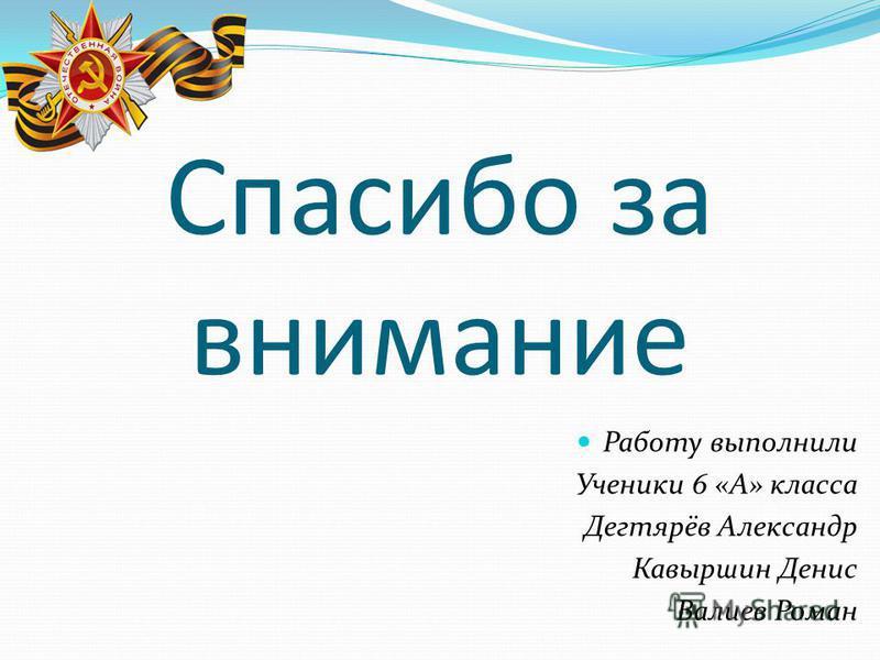 Спасибо за внимание Работу выполнили Ученики 6 «А» класса Дегтярёв Александр Кавыршин Денис Валиев Роман