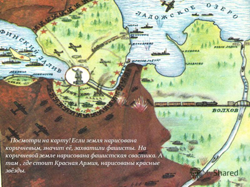 Посмотри на карту! Если земля нарисована коричневым, значит её, захватили фашисты. На коричневой земле нарисована фашистская свастика. А там, где стоит Красная Армия, нарисованы красные звёзды.