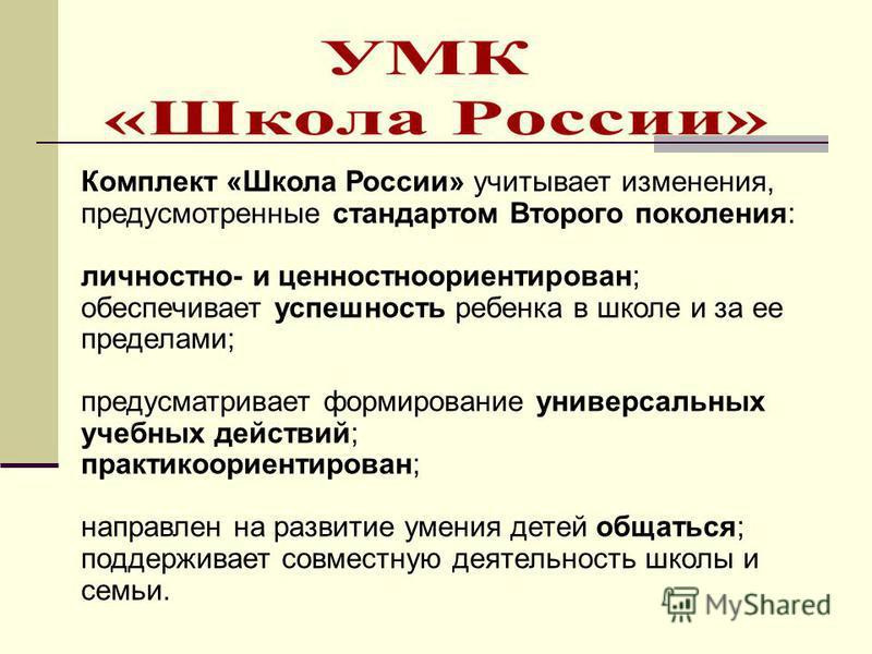 Комплект «Школа России» учитывает изменения, предусмотренные стандартом Второго поколения: личностно- и ценностно ориентирован; обеспечивает успешность ребенка в школе и за ее пределами; предусматривает формирование универсальных учебных действий; пр