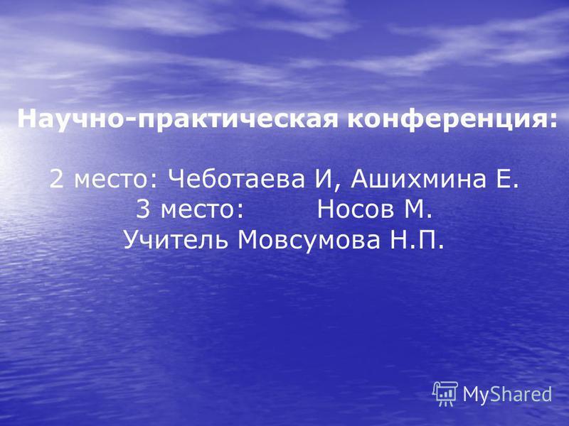 Научно-практическая конференция: 2 место: Чеботаева И, Ашихмина Е. 3 место: Носов М. Учитель Мовсумова Н.П.